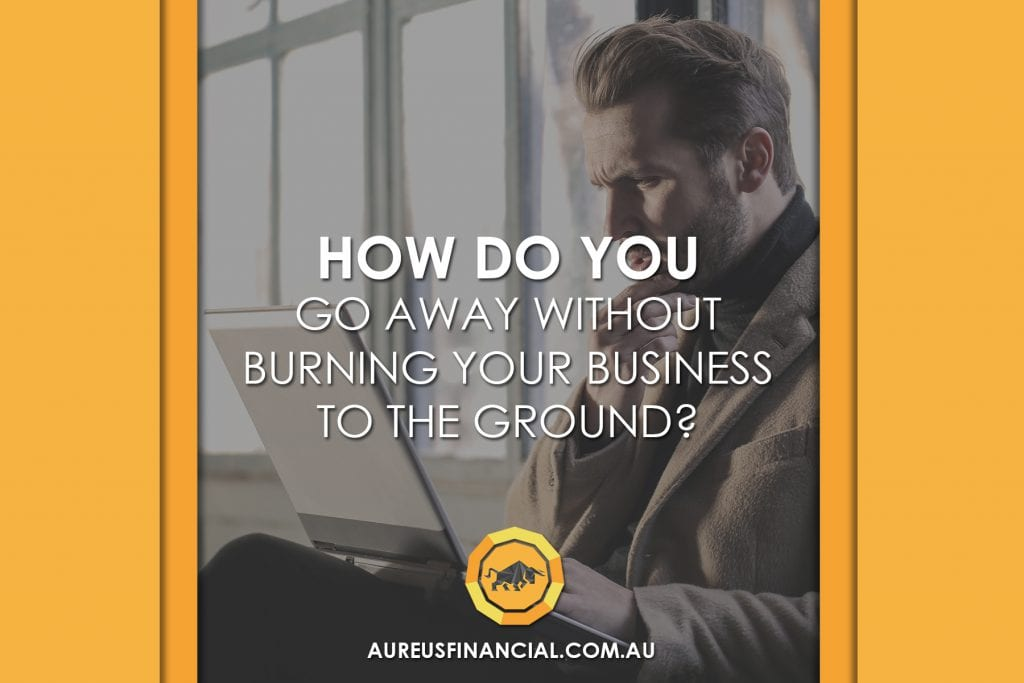 How do you go away without burning your business to the ground?