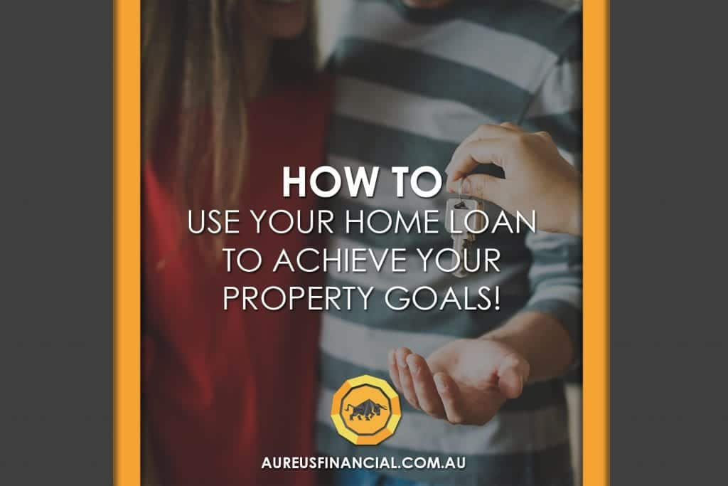 How to Use Your Home Loan to Achieve Your Property Goals